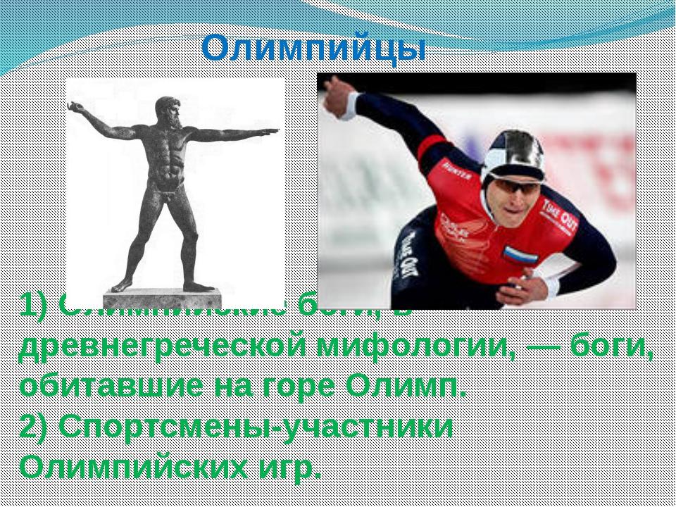 1) Олимпийские боги, в древнегреческой мифологии, — боги, обитавшие на горе О...