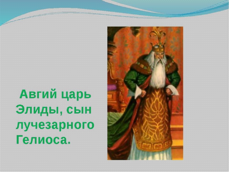 Авгий царь Элиды, сын лучезарного Гелиоса.