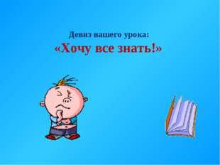 Девиз нашего урока: «Хочу все знать!»