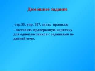 Домашнее задание -стр.35, упр. 397, знать правила; - составить проверочную ка