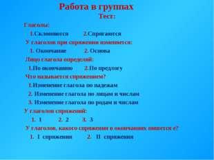 Работа в группах Тест: Глаголы: 1.Склоняются 2.Спрягаются У глаголов при спр