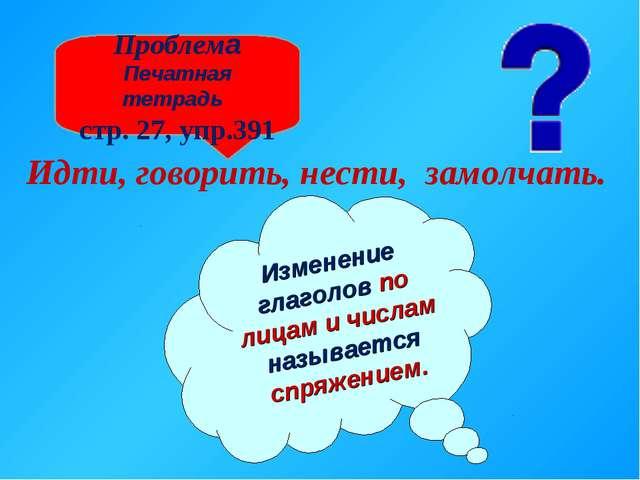 Проблема Печатная тетрадь стр. 27, упр.391 Идти, говорить, нести, замолчать....