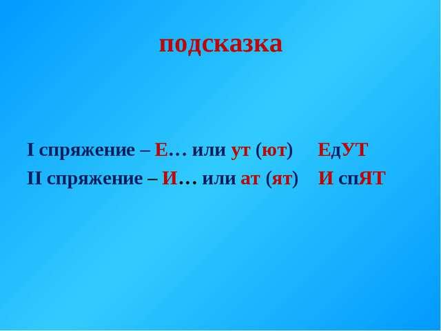 подсказка I спряжение – Е… или ут (ют) ЕдУТ II спряжение – И… или ат (ят) И с...
