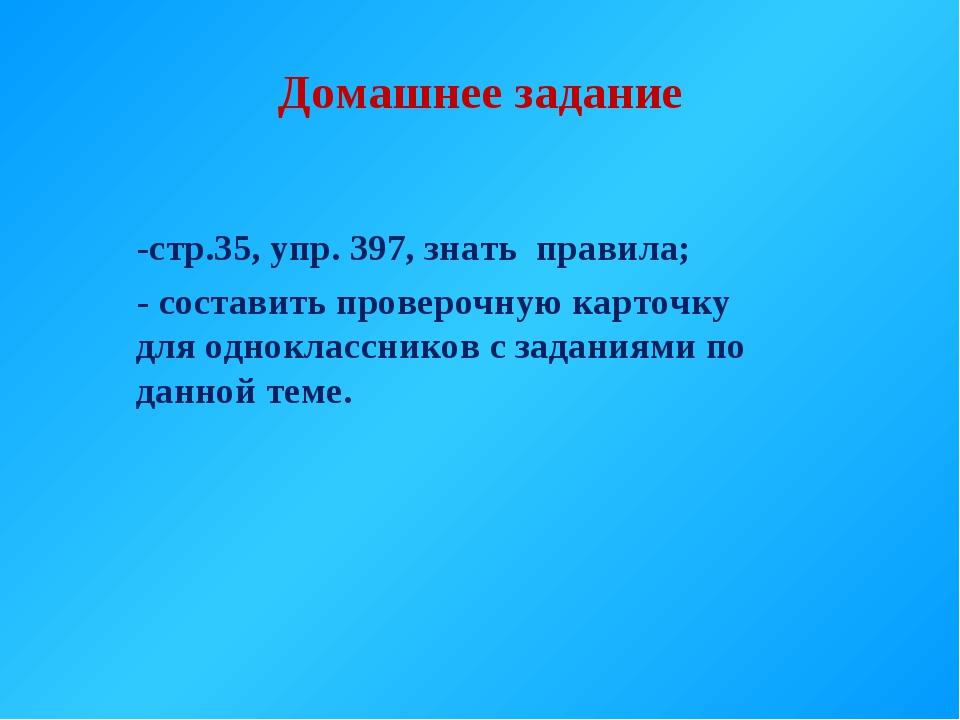 Домашнее задание -стр.35, упр. 397, знать правила; - составить проверочную ка...