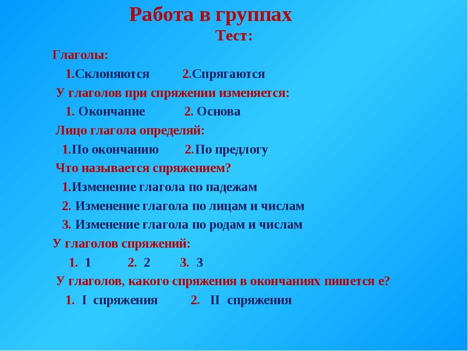 Работа в группах Тест: Глаголы: 1.Склоняются 2.Спрягаются У глаголов при спр...
