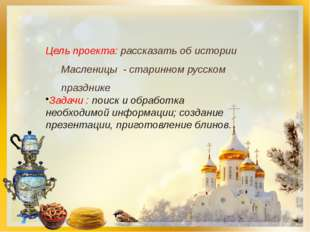 Цель проекта: рассказать об истории Масленицы - старинном русском празднике З