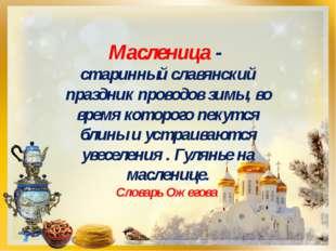 Масленица - старинный славянский праздник проводов зимы, во время которого пе