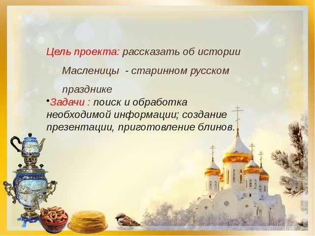 Цель проекта: рассказать об истории Масленицы - старинном русском празднике З...