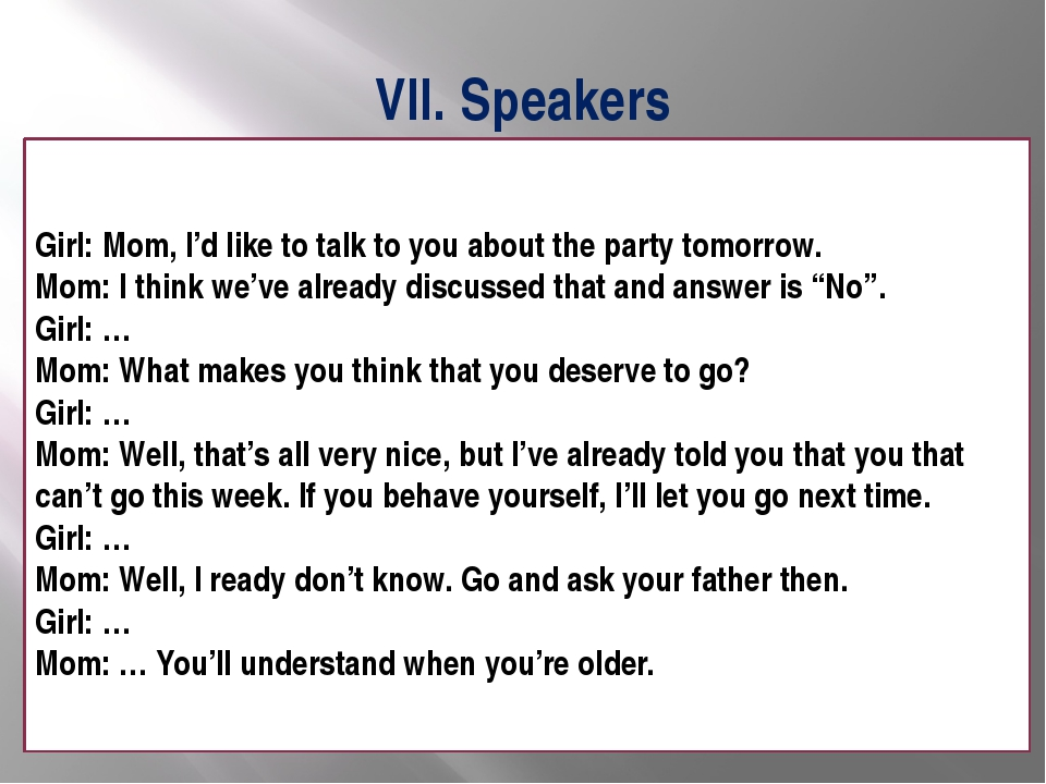 VII. Speakers Girl: Mom, I'd like to talk to you about the party tomorrow. Mo...