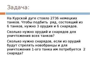 Задача: На Курской дуге стояло 2736 немецких танков. Чтобы подбить ряд, состо