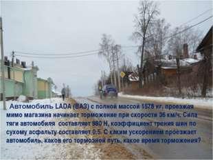 Автомобиль LADA (ВАЗ) с полной массой 1578 кг, проезжая мимо магазина начина