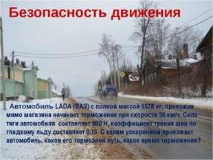 Безопасность движения Автомобиль LADA (ВАЗ) с полной массой 1578 кг, проезжая
