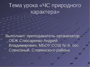 Тема урока «ЧС природного характера» Выполнил: преподаватель-организатор ОБЖ