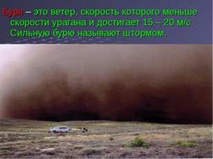 Буря – это ветер, скорость которого меньше скорости урагана и достигает 15 –