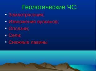 Геологические ЧС: Землетрясения; Извержения вулканов; Оползни; Сели; Снежные