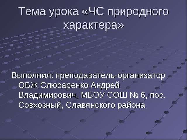 Тема урока «ЧС природного характера» Выполнил: преподаватель-организатор ОБЖ...