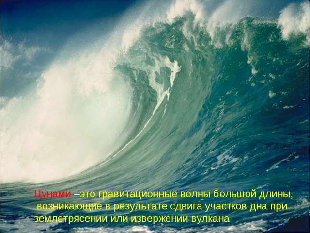 Цунами –это гравитационные волны большой длины, возникающие в результате сдви...