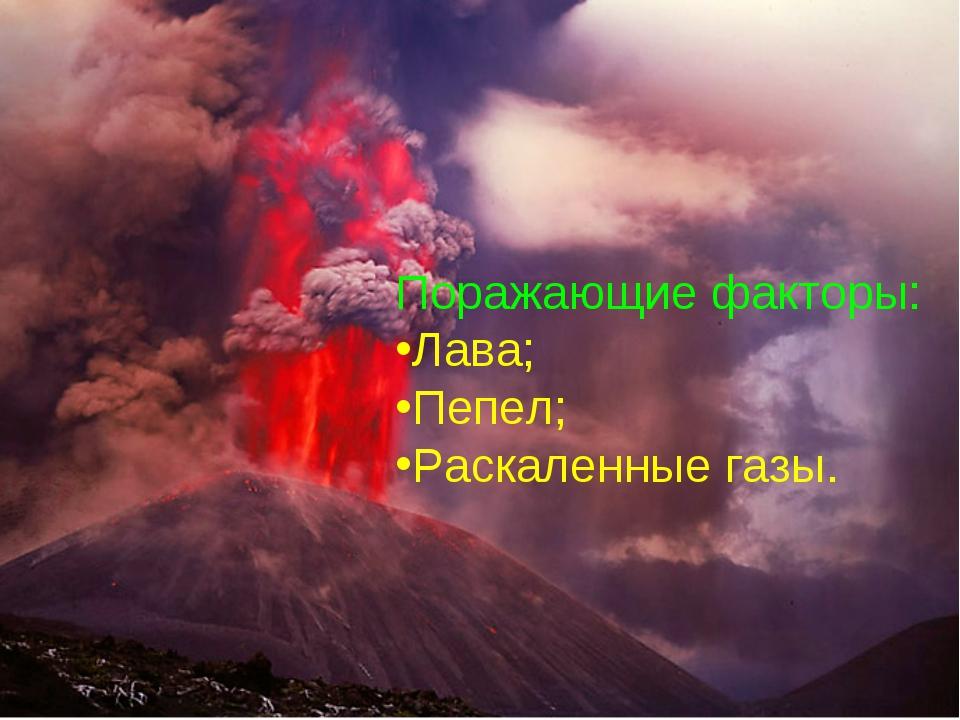 Поражающие факторы: Лава; Пепел; Раскаленные газы.