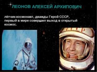 ЛЕОНОВ АЛЕКСЕЙ АРХИПОВИЧ лётчик-космонавт, дважды Герой СССР, первый в мире с