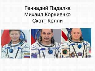 Геннадий Падалка Михаил Корниенко Скотт Келли