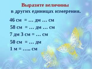 Выразите величины в других единицах измерения. 46 см = … дм … см 58 см = … дм