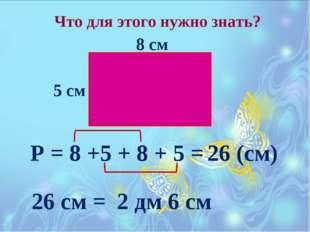 Что для этого нужно знать? 8 см 5 см Р = 8 +5 + 8 + 5 = 26 (см) 26 см = 2 дм
