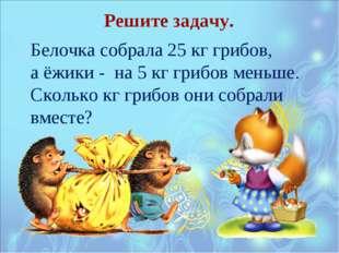 Белочка собрала 25 кг грибов, а ёжики - на 5 кг грибов меньше. Сколько кг гри