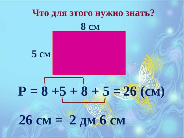 Что для этого нужно знать? 8 см 5 см Р = 8 +5 + 8 + 5 = 26 (см) 26 см = 2 дм...