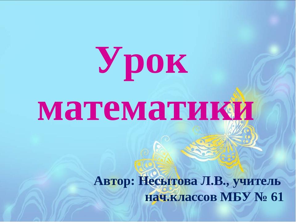 Урок математики Автор: Несытова Л.В., учитель нач.классов МБУ № 61
