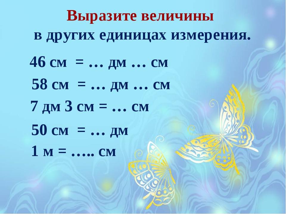 Выразите величины в других единицах измерения. 46 см = … дм … см 58 см = … дм...