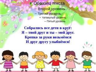 Собрались все дети в круг: Я – твой друг и ты – мой друг. Крепко за руки возь