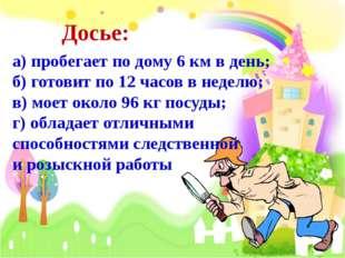 Досье: а) пробегает по дому 6 км в день; б) готовит по 12 часов в неделю; в)