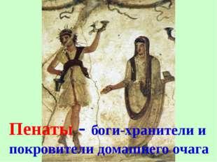 Пенаты - боги-хранители и покровители домашнего очага