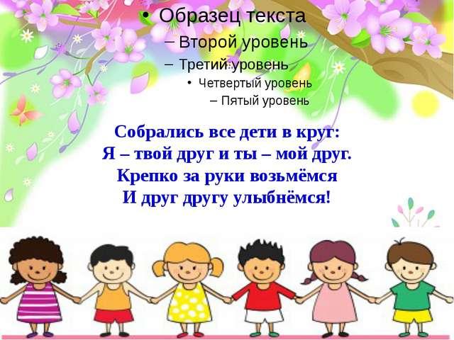 Собрались все дети в круг: Я – твой друг и ты – мой друг. Крепко за руки возь...