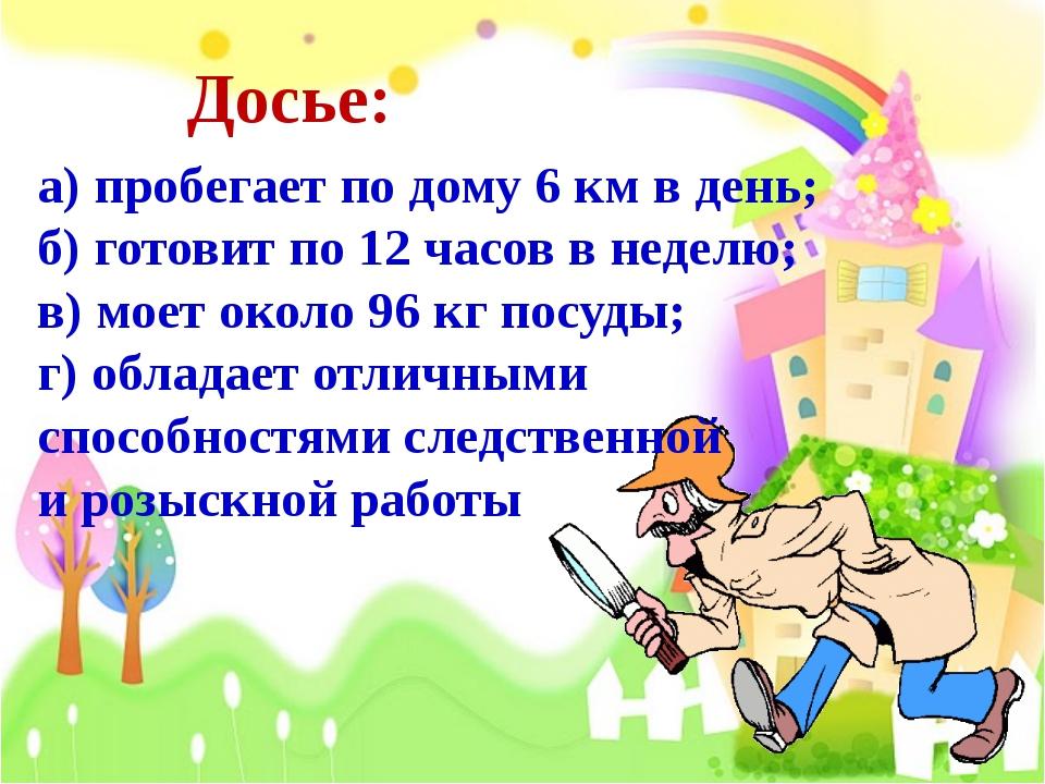 Досье: а) пробегает по дому 6 км в день; б) готовит по 12 часов в неделю; в)...
