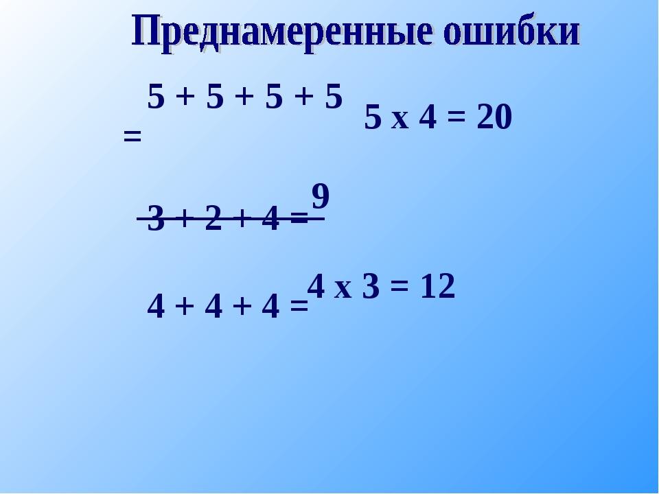 5 + 5 + 5 + 5 = 3 + 2 + 4 = 4 + 4 + 4 = 5 х 4 = 20 4 х 3 = 12 9