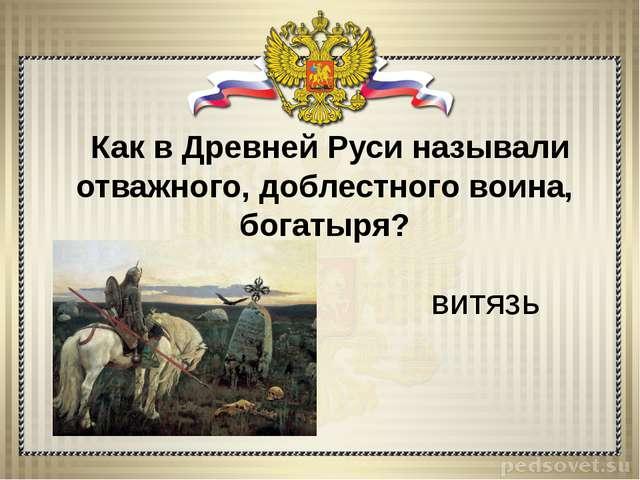 Как в Древней Руси называли отважного, доблестного воина, богатыря? витязь