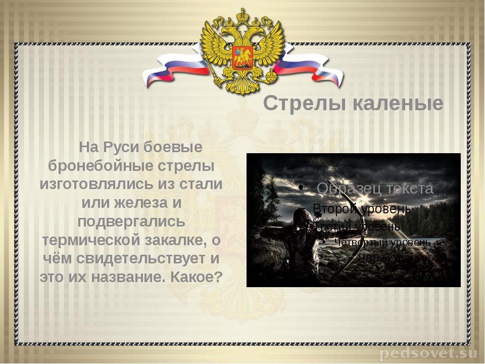 На Руси боевые бронебойные стрелы изготовлялись из стали или железа и подвер...