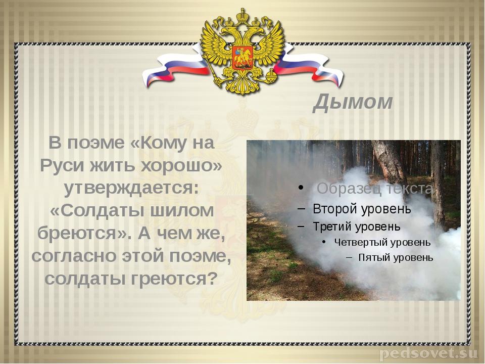 В поэме «Кому на Руси жить хорошо» утверждается: «Солдаты шилом бреются». А...