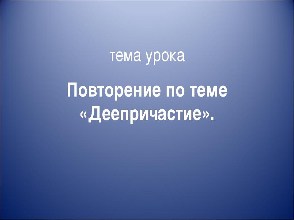тема урока Повторение по теме «Деепричастие».