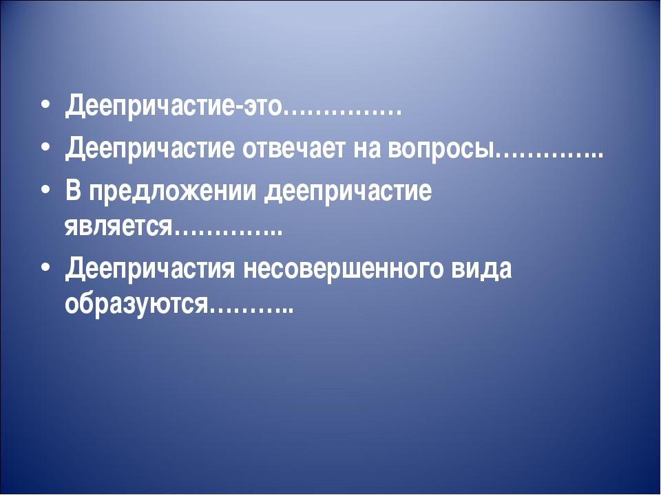 Деепричастие-это…………… Деепричастие отвечает на вопросы………….. В предложении де...