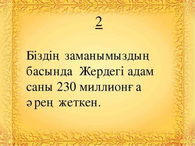2 Біздің заманымыздың басында Жердегі адам саны 230 миллионға әрең жеткен.