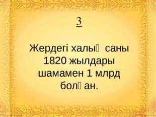 3 Жердегі халық саны 1820 жылдары шамамен 1 млрд болған.