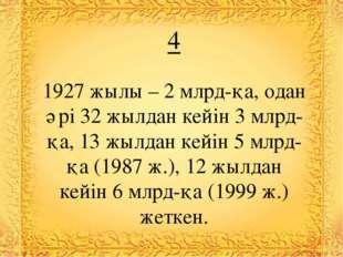 4 1927 жылы – 2 млрд-қа, одан әрі 32 жылдан кейін 3 млрд-қа, 13 жылдан кейін