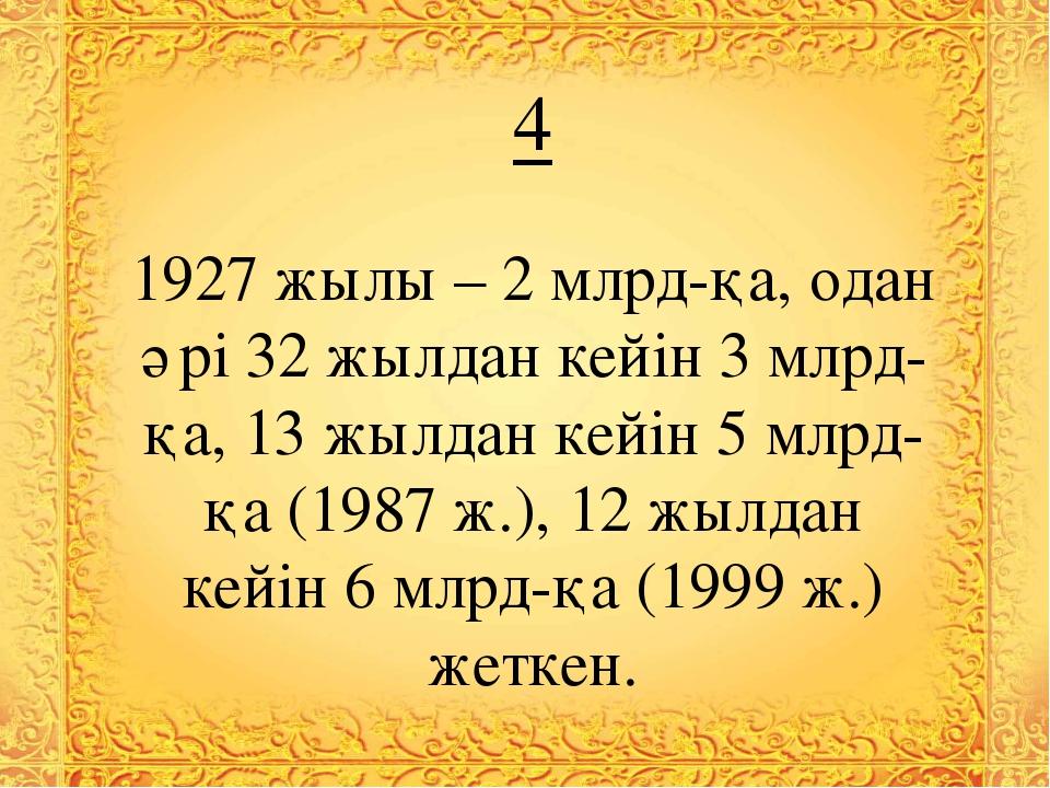 4 1927 жылы – 2 млрд-қа, одан әрі 32 жылдан кейін 3 млрд-қа, 13 жылдан кейін...