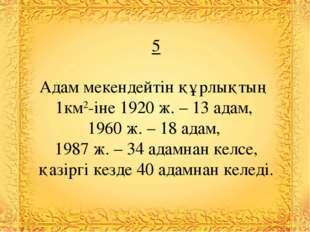 5 Адам мекендейтін құрлықтың 1км2-іне 1920 ж. – 13 адам, 1960 ж. – 18 адам, 1