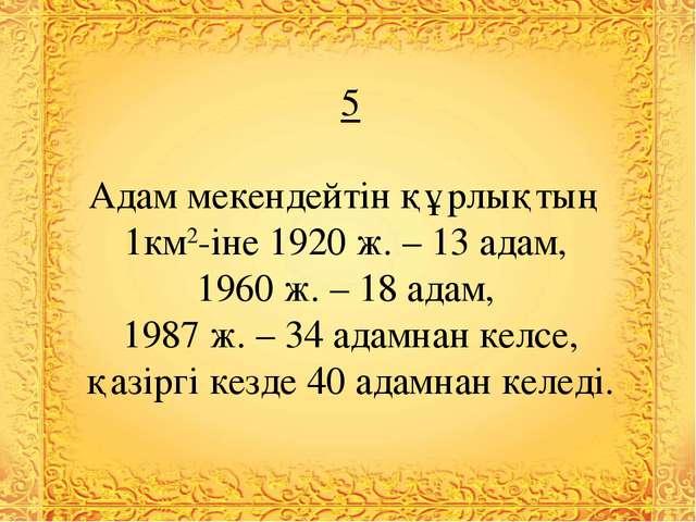 5 Адам мекендейтін құрлықтың 1км2-іне 1920 ж. – 13 адам, 1960 ж. – 18 адам, 1...