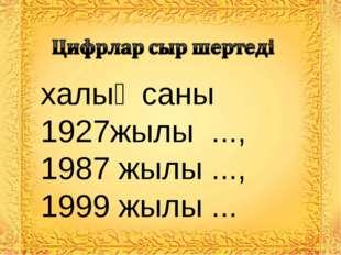 халық саны 1927жылы ..., 1987 жылы ..., 1999 жылы ...