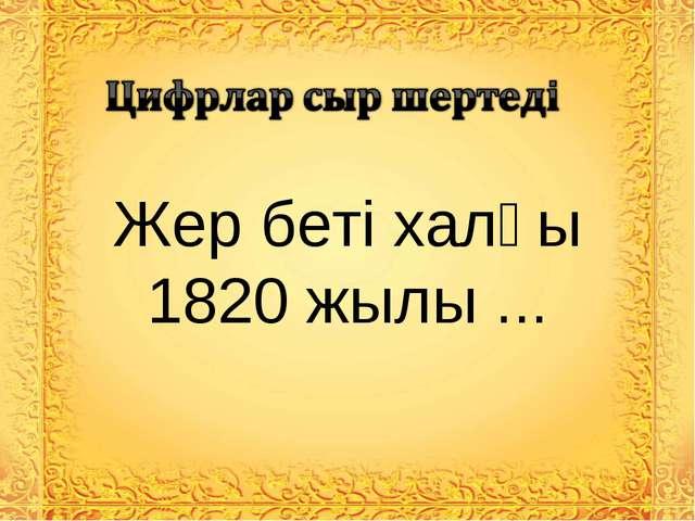 Жер беті халқы 1820 жылы ...