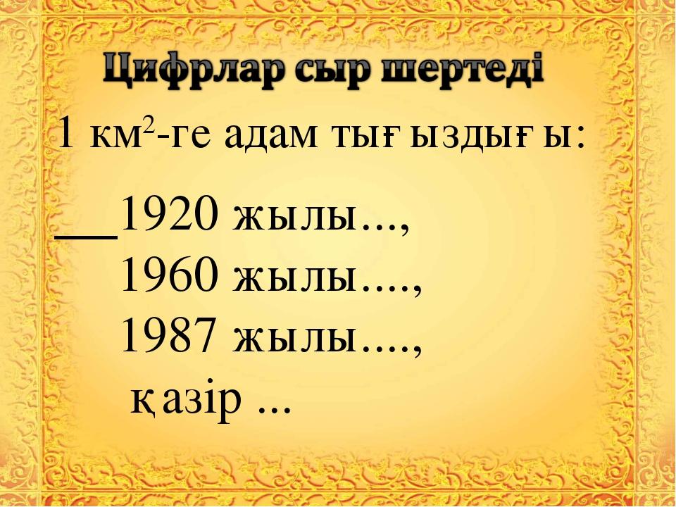 1 км2-ге адам тығыздығы: 1920 жылы..., 1960 жылы...., 1987 жылы...., қазір ...